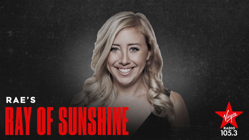 Virgin Radio loves sharing Rae's Ray of Sunshine with you, but they also want to share your Ray of Sunshine