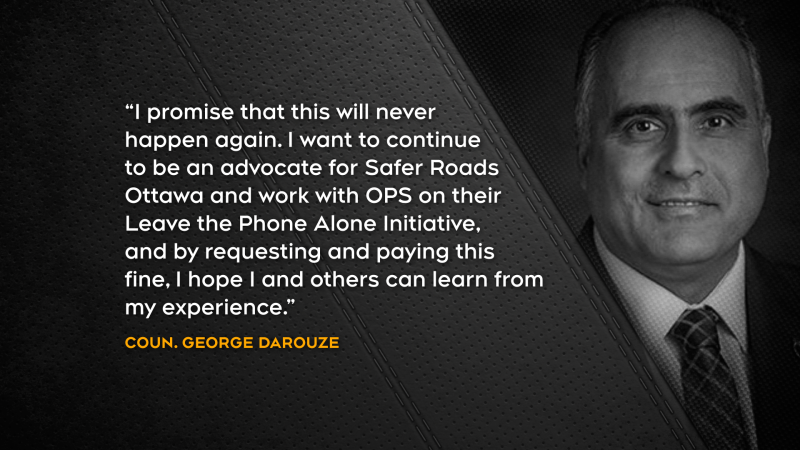 """""""I promise that this will never happen again. I want to continue to be an advocate for Safer Roads Ottawa and work with OPS on their Leave the Phone Alone Initiative, and by requesting and paying this fine, I hope I and others can learn from my experience."""" - Coun. George Darouze"""