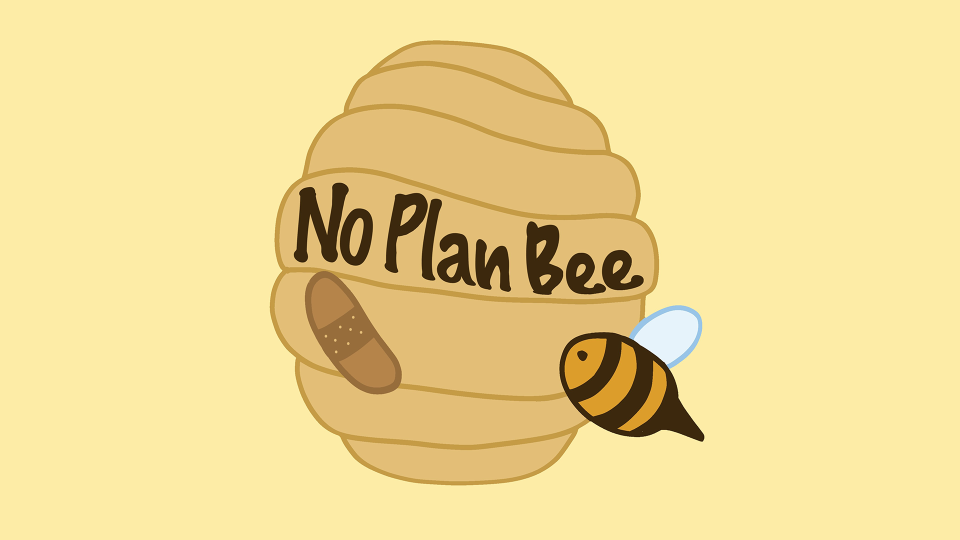 There's No Plan Bee
